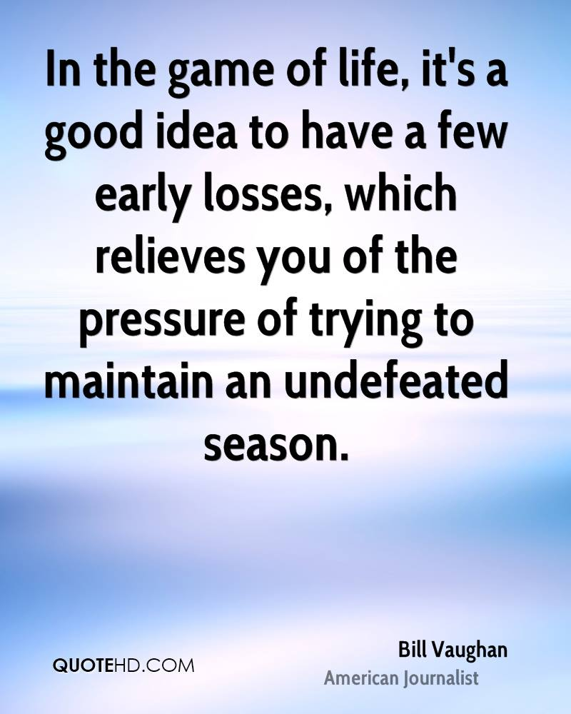 In the game of life, it's a good idea to have a few early losses, which relieves you of the pressure of trying to maintain an undefeated season.