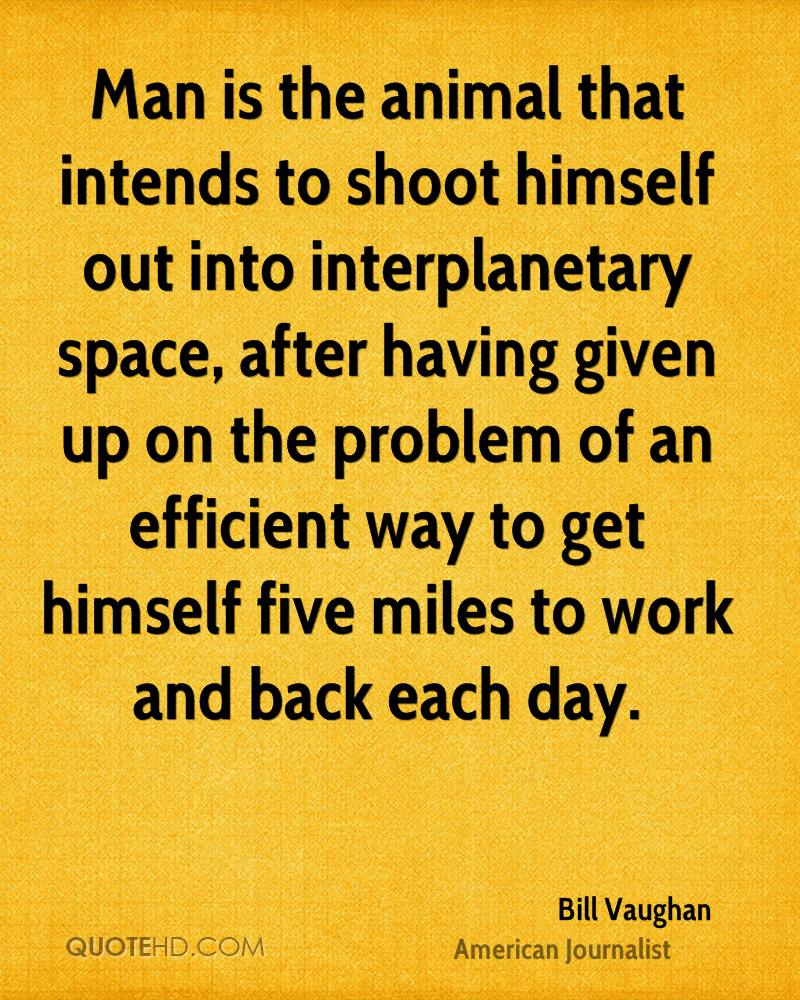 Man is the animal that intends to shoot himself out into interplanetary space, after having given up on the problem of an efficient way to get himself five miles to work and back each day.