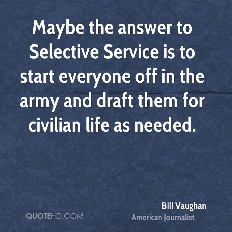 Maybe the answer to Selective Service is to start everyone off in the army and draft them for civilian life as needed.