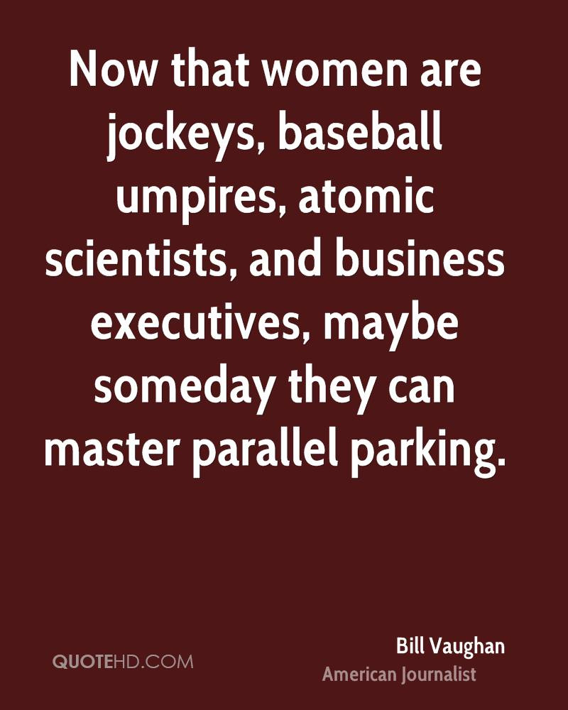 Now that women are jockeys, baseball umpires, atomic scientists, and business executives, maybe someday they can master parallel parking.