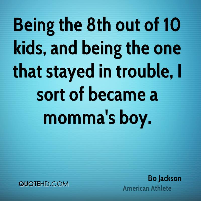 Being the 8th out of 10 kids, and being the one that stayed in trouble, I sort of became a momma's boy.