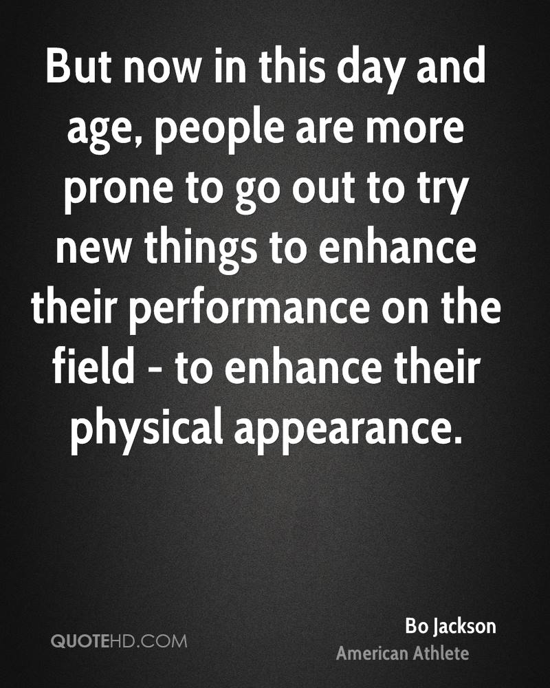 But now in this day and age, people are more prone to go out to try new things to enhance their performance on the field - to enhance their physical appearance.