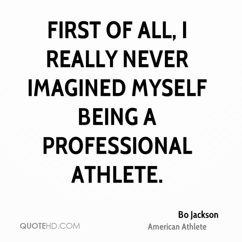 First of all, I really never imagined myself being a professional athlete.
