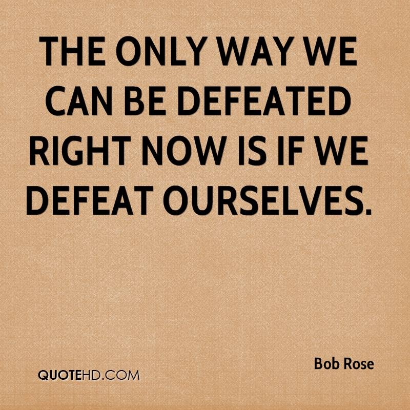 The only way we can be defeated right now is if we defeat ourselves.