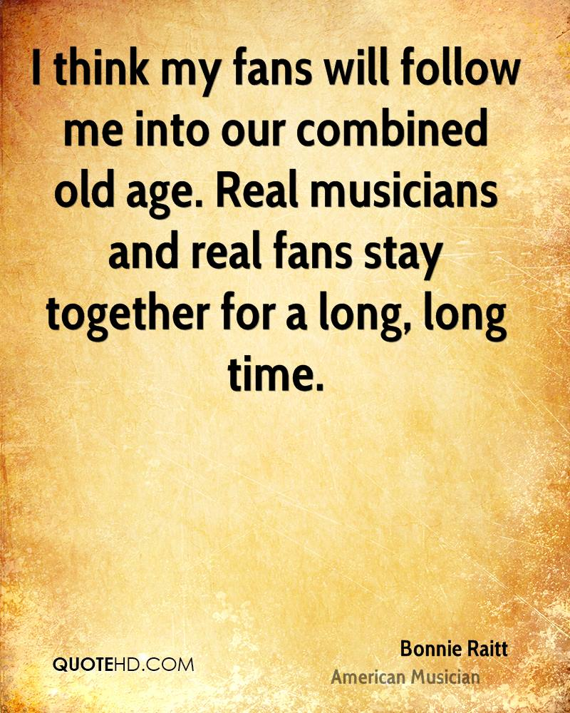 I think my fans will follow me into our combined old age. Real musicians and real fans stay together for a long, long time.