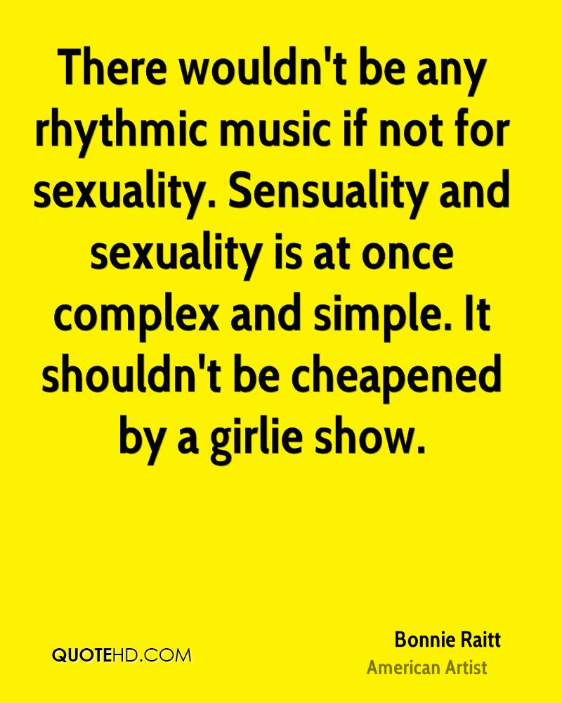 There wouldn't be any rhythmic music if not for sexuality. Sensuality and sexuality is at once complex and simple. It shouldn't be cheapened by a girlie show.
