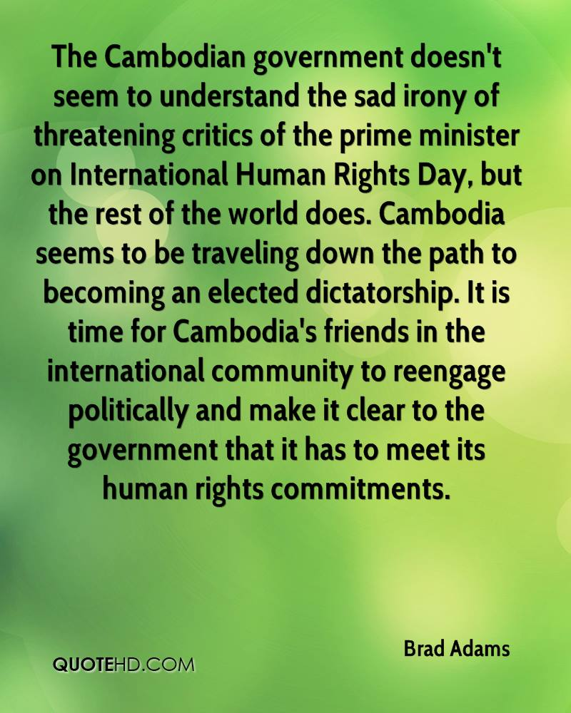 The Cambodian government doesn't seem to understand the sad irony of threatening critics of the prime minister on International Human Rights Day, but the rest of the world does. Cambodia seems to be traveling down the path to becoming an elected dictatorship. It is time for Cambodia's friends in the international community to reengage politically and make it clear to the government that it has to meet its human rights commitments.