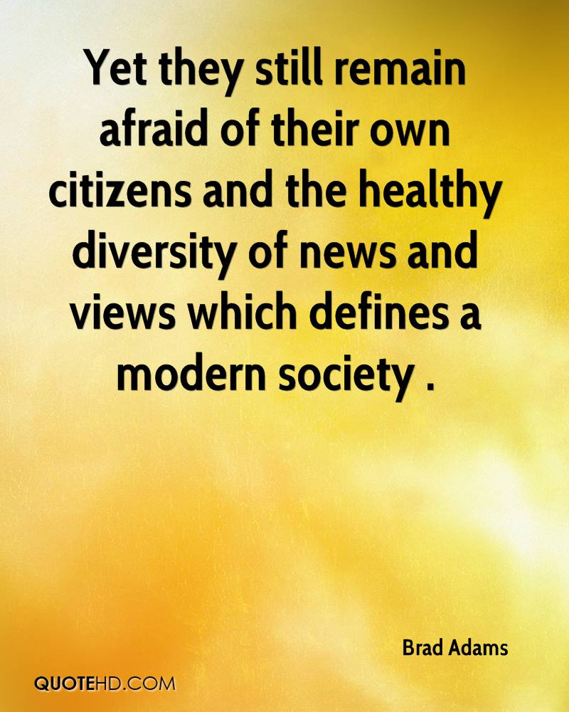 Yet they still remain afraid of their own citizens and the healthy diversity of news and views which defines a modern society .