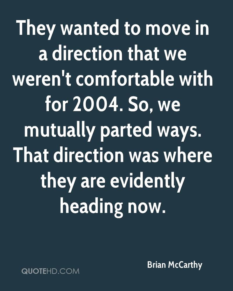 They wanted to move in a direction that we weren't comfortable with for 2004. So, we mutually parted ways. That direction was where they are evidently heading now.
