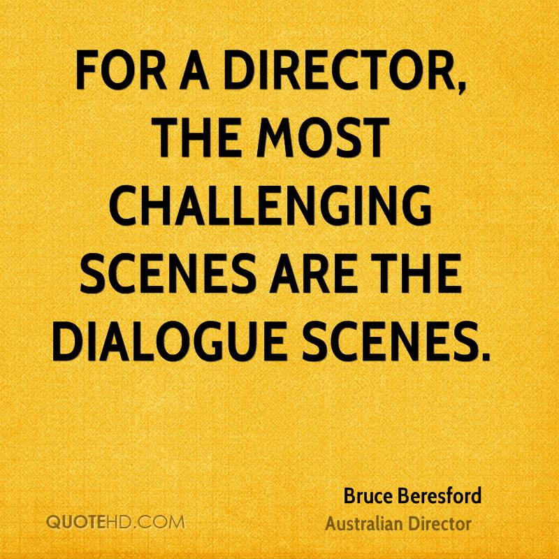 For a director, the most challenging scenes are the dialogue scenes.