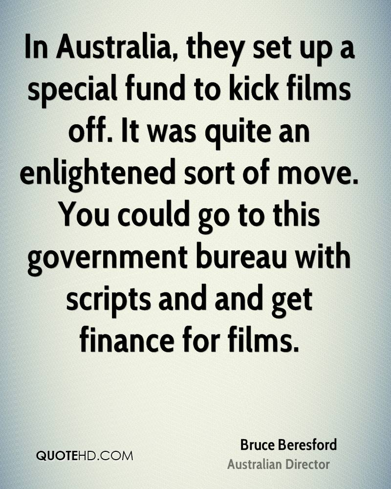 In Australia, they set up a special fund to kick films off. It was quite an enlightened sort of move. You could go to this government bureau with scripts and and get finance for films.