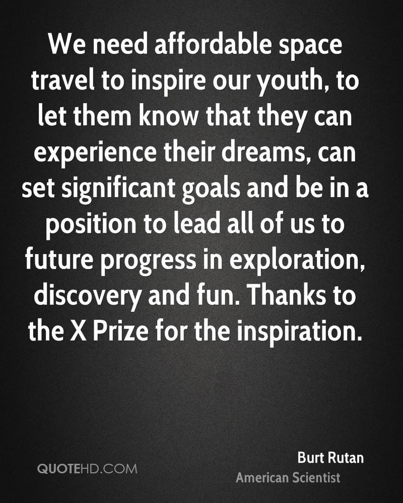 We need affordable space travel to inspire our youth, to let them know that they can experience their dreams, can set significant goals and be in a position to lead all of us to future progress in exploration, discovery and fun. Thanks to the X Prize for the inspiration.