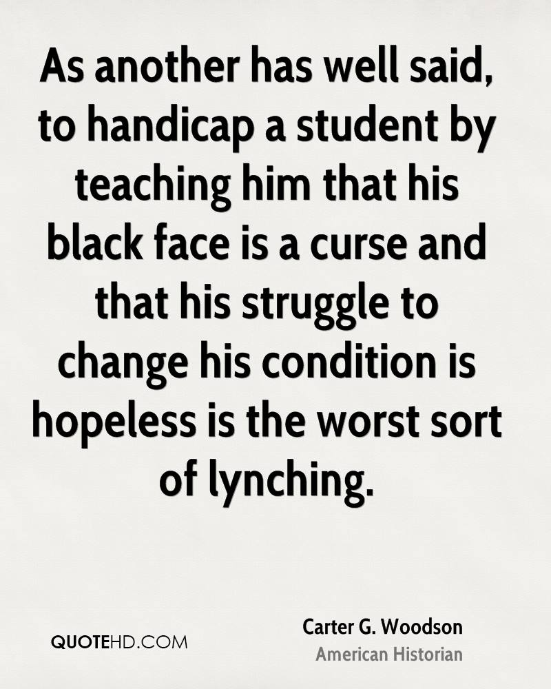 As another has well said, to handicap a student by teaching him that his black face is a curse and that his struggle to change his condition is hopeless is the worst sort of lynching.