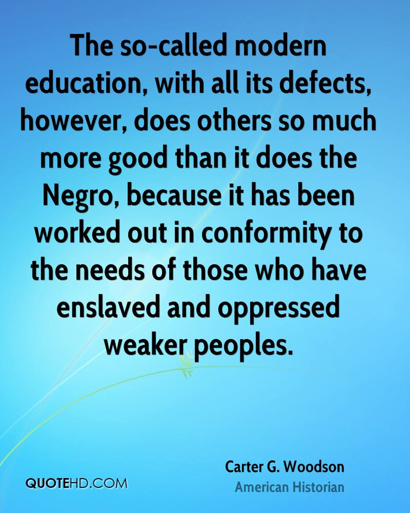 The so-called modern education, with all its defects, however, does others so much more good than it does the Negro, because it has been worked out in conformity to the needs of those who have enslaved and oppressed weaker peoples.