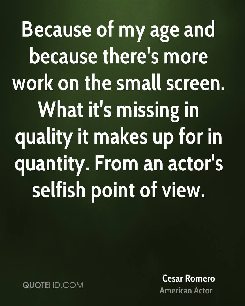 Because of my age and because there's more work on the small screen. What it's missing in quality it makes up for in quantity. From an actor's selfish point of view.