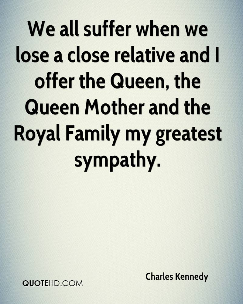 We all suffer when we lose a close relative and I offer the Queen, the Queen Mother and the Royal Family my greatest sympathy.