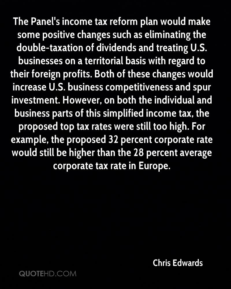 The Panel's income tax reform plan would make some positive changes such as eliminating the double-taxation of dividends and treating U.S. businesses on a territorial basis with regard to their foreign profits. Both of these changes would increase U.S. business competitiveness and spur investment. However, on both the individual and business parts of this simplified income tax, the proposed top tax rates were still too high. For example, the proposed 32 percent corporate rate would still be higher than the 28 percent average corporate tax rate in Europe.