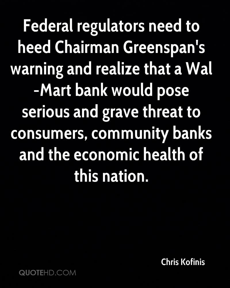 Federal regulators need to heed Chairman Greenspan's warning and realize that a Wal-Mart bank would pose serious and grave threat to consumers, community banks and the economic health of this nation.