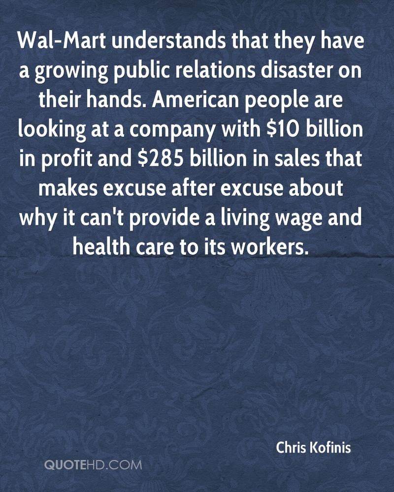 Wal-Mart understands that they have a growing public relations disaster on their hands. American people are looking at a company with $10 billion in profit and $285 billion in sales that makes excuse after excuse about why it can't provide a living wage and health care to its workers.