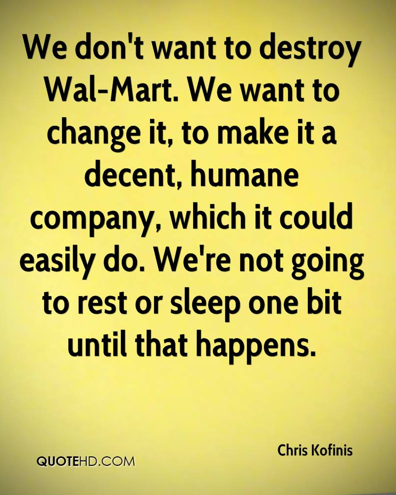 We don't want to destroy Wal-Mart. We want to change it, to make it a decent, humane company, which it could easily do. We're not going to rest or sleep one bit until that happens.