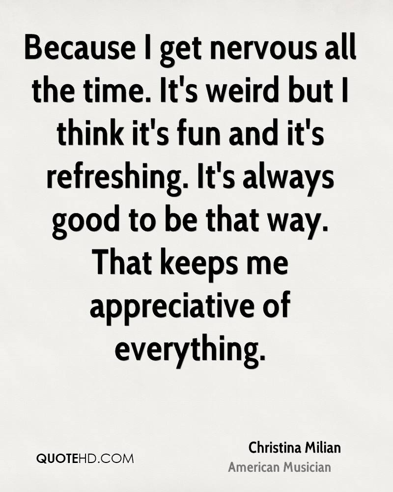 Because I get nervous all the time. It's weird but I think it's fun and it's refreshing. It's always good to be that way. That keeps me appreciative of everything.