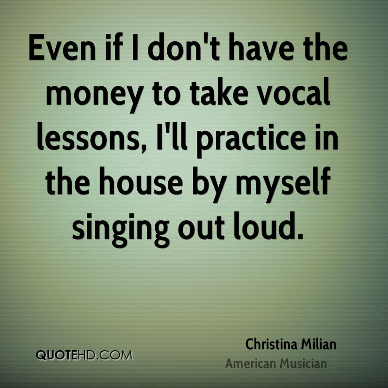 Even if I don't have the money to take vocal lessons, I'll practice in the house by myself singing out loud.