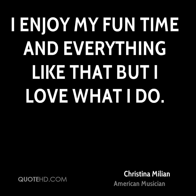 I enjoy my fun time and everything like that but I love what I do.