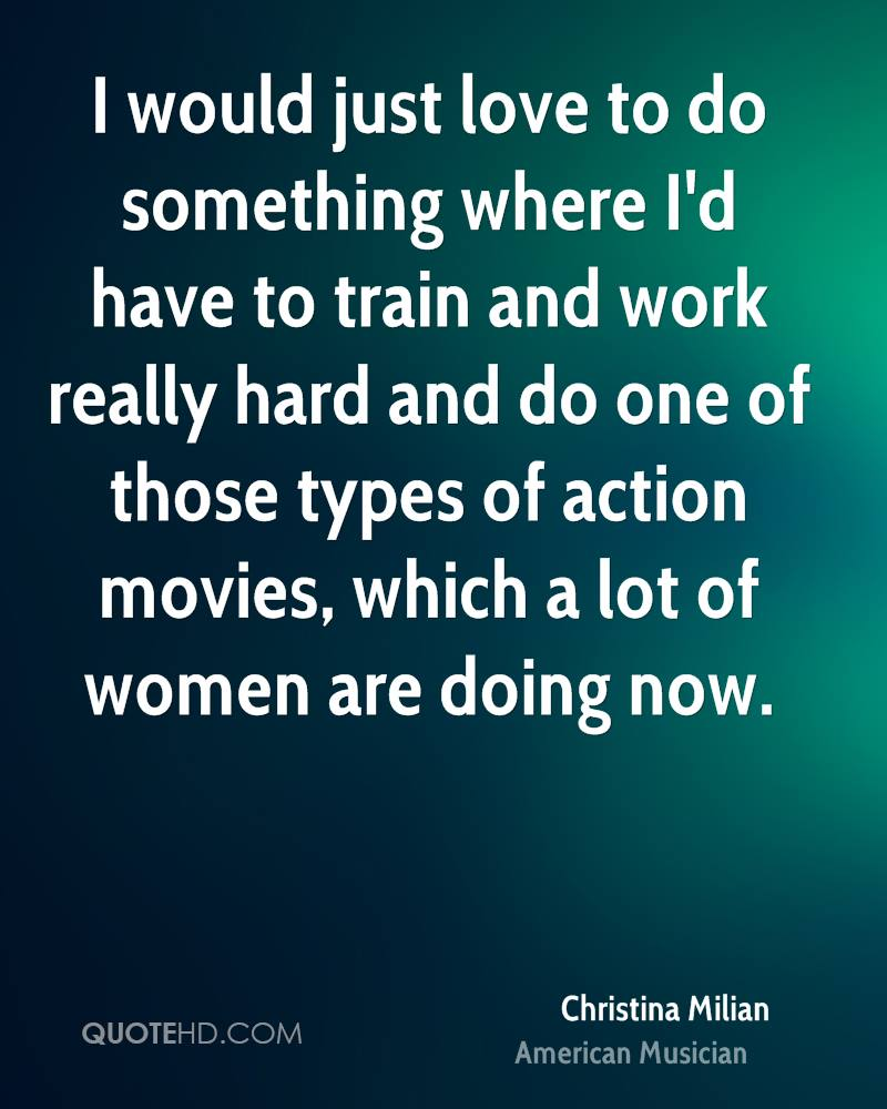 I would just love to do something where I'd have to train and work really hard and do one of those types of action movies, which a lot of women are doing now.