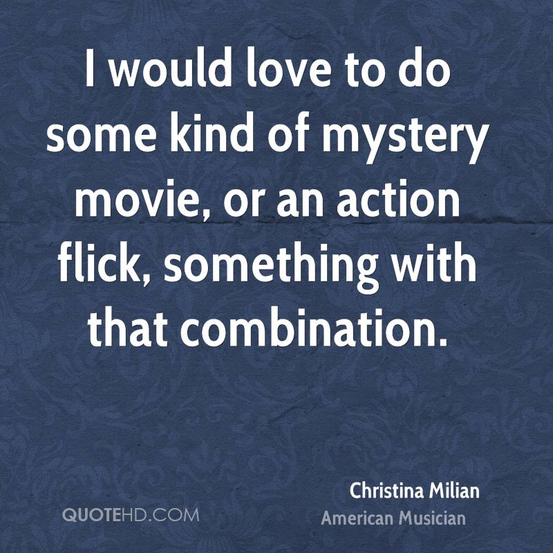 I would love to do some kind of mystery movie, or an action flick, something with that combination.