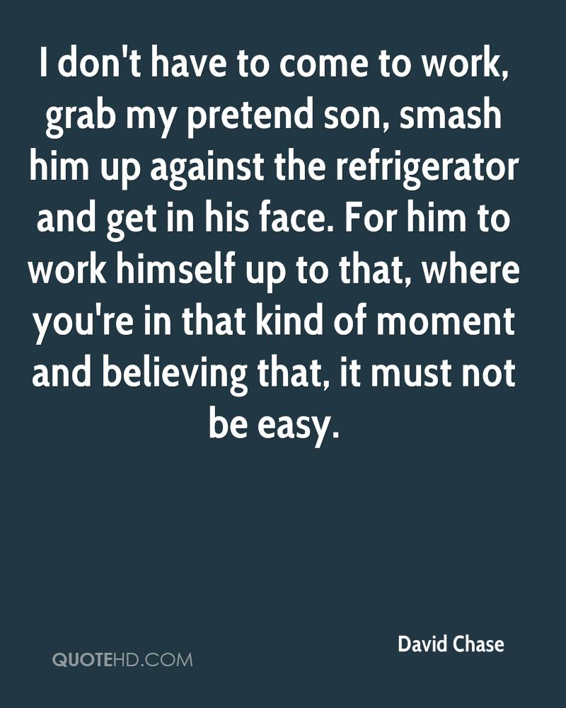 I don't have to come to work, grab my pretend son, smash him up against the refrigerator and get in his face. For him to work himself up to that, where you're in that kind of moment and believing that, it must not be easy.