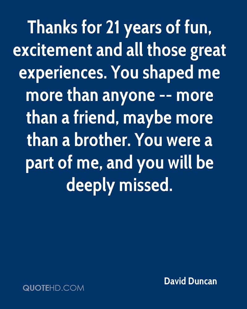 Thanks for 21 years of fun, excitement and all those great experiences. You shaped me more than anyone -- more than a friend, maybe more than a brother. You were a part of me, and you will be deeply missed.