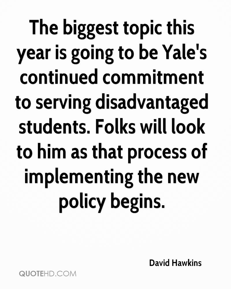 The biggest topic this year is going to be Yale's continued commitment to serving disadvantaged students. Folks will look to him as that process of implementing the new policy begins.