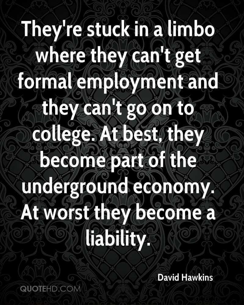 They're stuck in a limbo where they can't get formal employment and they can't go on to college. At best, they become part of the underground economy. At worst they become a liability.