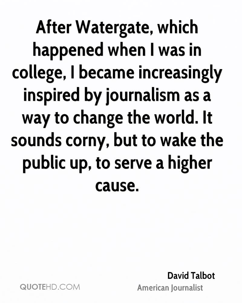 After Watergate, which happened when I was in college, I became increasingly inspired by journalism as a way to change the world. It sounds corny, but to wake the public up, to serve a higher cause.