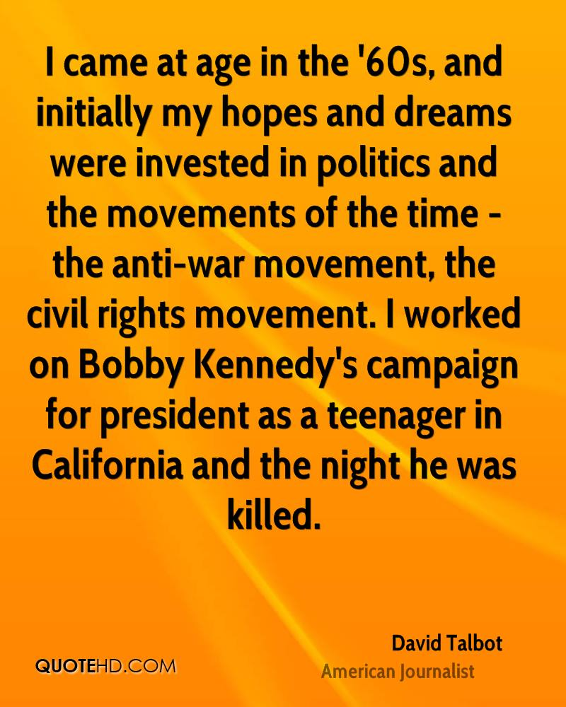 I came at age in the '60s, and initially my hopes and dreams were invested in politics and the movements of the time - the anti-war movement, the civil rights movement. I worked on Bobby Kennedy's campaign for president as a teenager in California and the night he was killed.