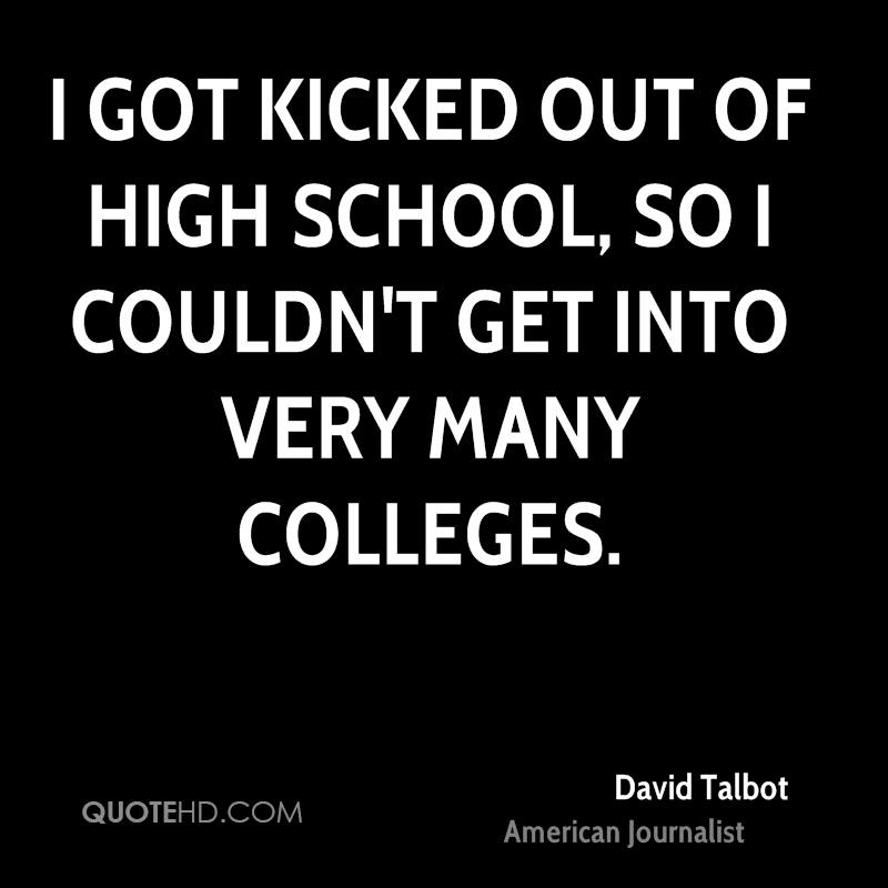 I got kicked out of high school, so I couldn't get into very many colleges.