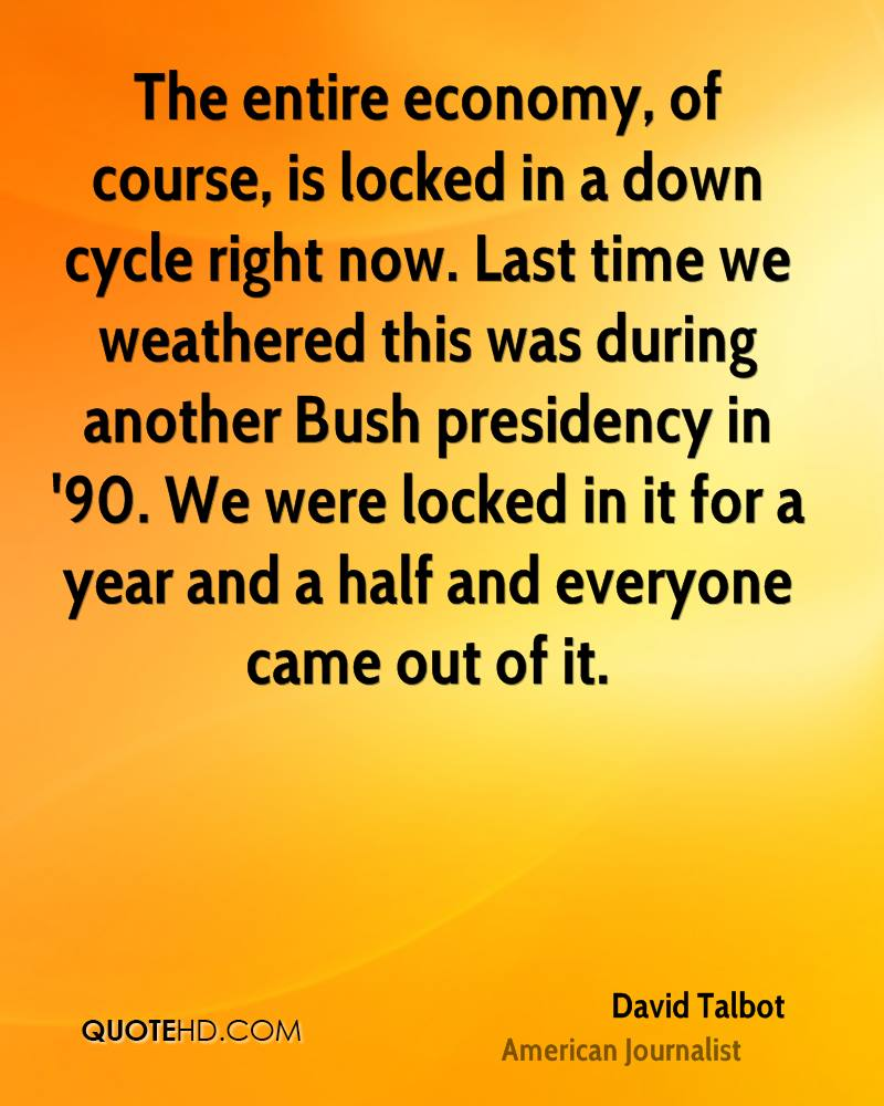 The entire economy, of course, is locked in a down cycle right now. Last time we weathered this was during another Bush presidency in '90. We were locked in it for a year and a half and everyone came out of it.