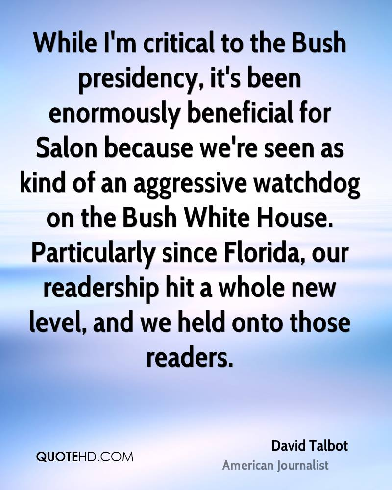 While I'm critical to the Bush presidency, it's been enormously beneficial for Salon because we're seen as kind of an aggressive watchdog on the Bush White House. Particularly since Florida, our readership hit a whole new level, and we held onto those readers.