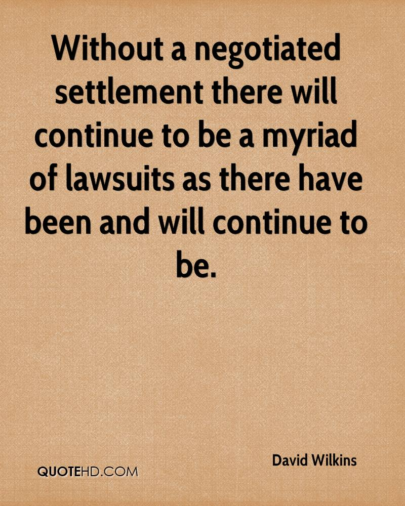 Without a negotiated settlement there will continue to be a myriad of lawsuits as there have been and will continue to be.