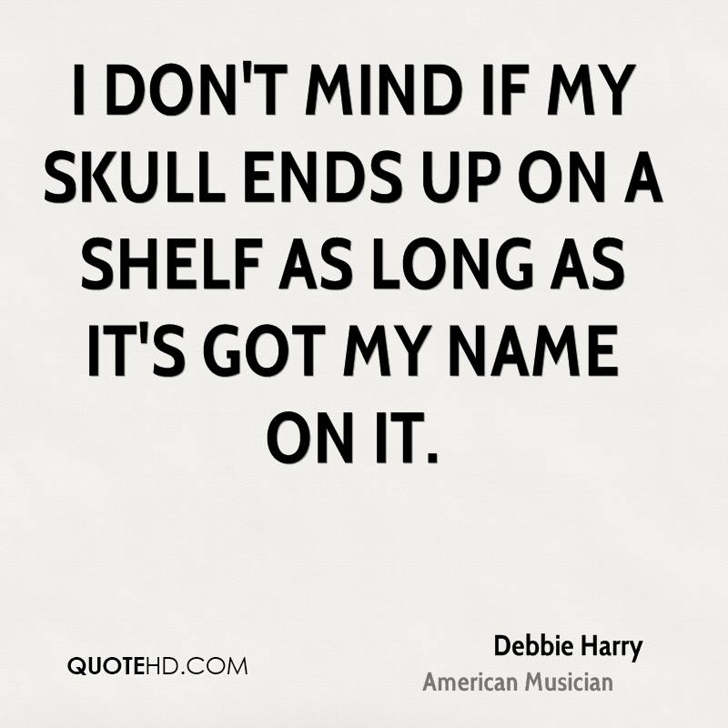I don't mind if my skull ends up on a shelf as long as it's got my name on it.