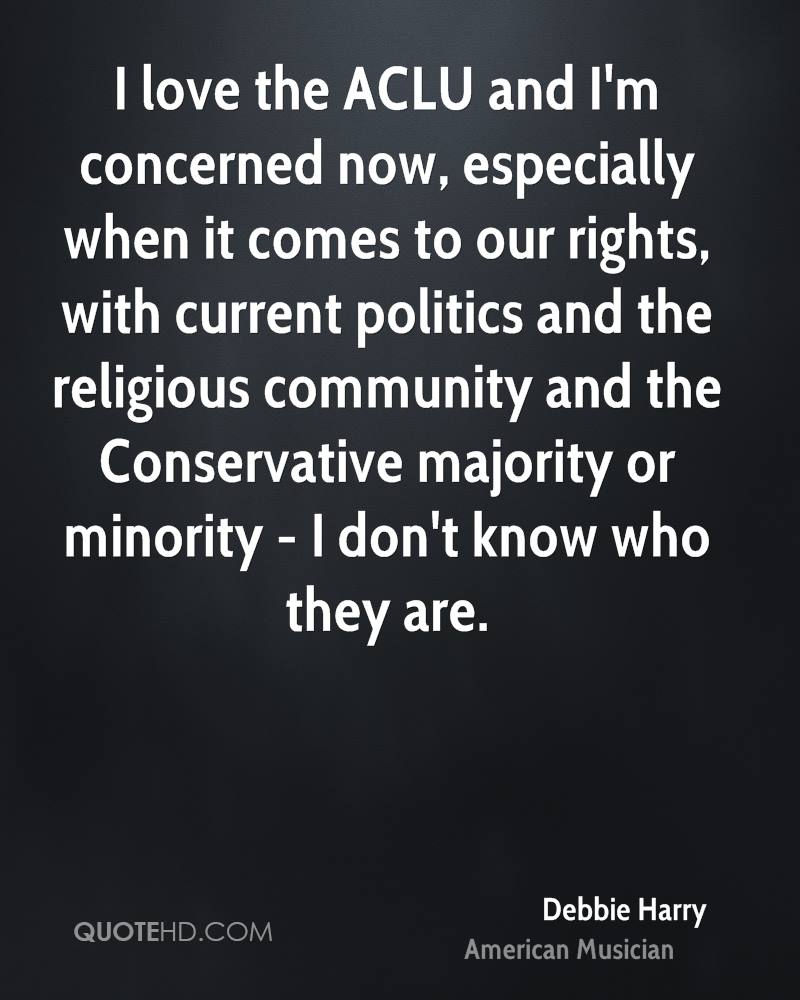 I love the ACLU and I'm concerned now, especially when it comes to our rights, with current politics and the religious community and the Conservative majority or minority - I don't know who they are.