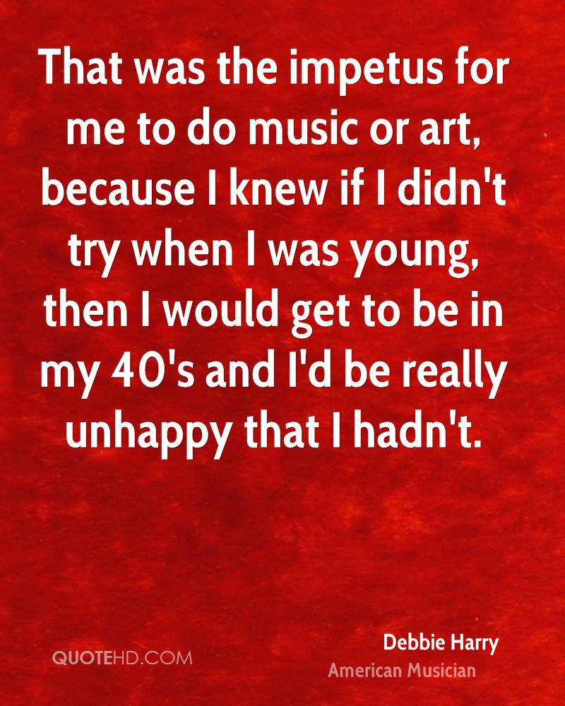 That was the impetus for me to do music or art, because I knew if I didn't try when I was young, then I would get to be in my 40's and I'd be really unhappy that I hadn't.