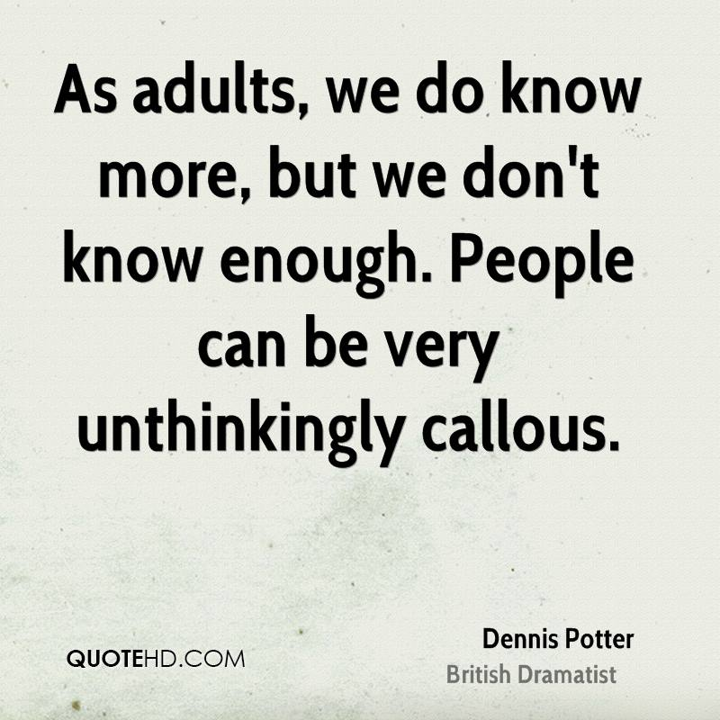 As adults, we do know more, but we don't know enough. People can be very unthinkingly callous.