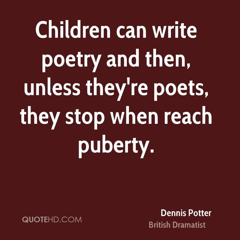 Children can write poetry and then, unless they're poets, they stop when reach puberty.