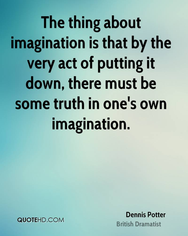 The thing about imagination is that by the very act of putting it down, there must be some truth in one's own imagination.