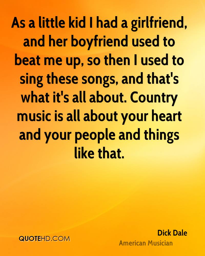 As a little kid I had a girlfriend, and her boyfriend used to beat me up, so then I used to sing these songs, and that's what it's all about. Country music is all about your heart and your people and things like that.