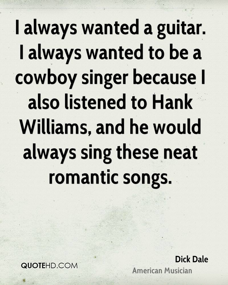 I always wanted a guitar. I always wanted to be a cowboy singer because I also listened to Hank Williams, and he would always sing these neat romantic songs.