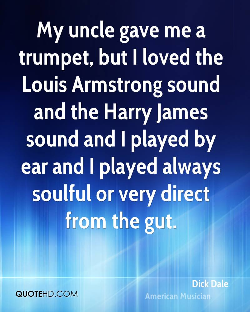 My uncle gave me a trumpet, but I loved the Louis Armstrong sound and the Harry James sound and I played by ear and I played always soulful or very direct from the gut.