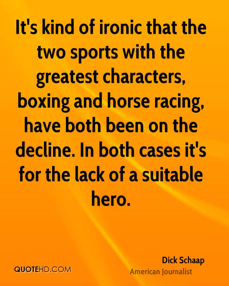 It's kind of ironic that the two sports with the greatest characters, boxing and horse racing, have both been on the decline. In both cases it's for the lack of a suitable hero.