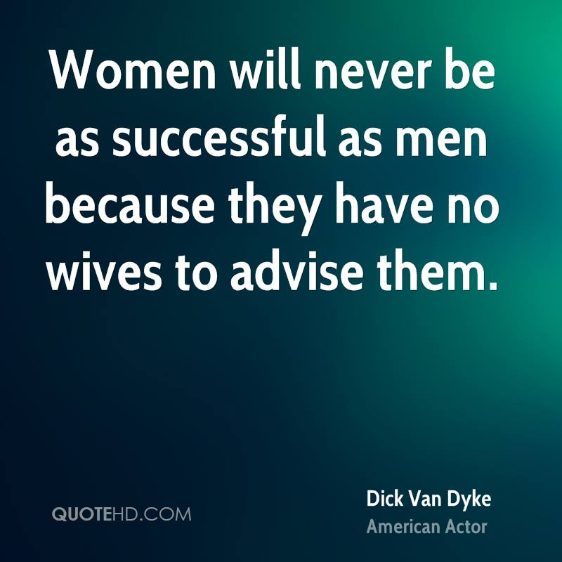 Women will never be as successful as men because they have no wives to advise them.